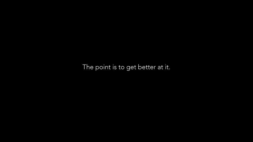 The point is to get better at it.