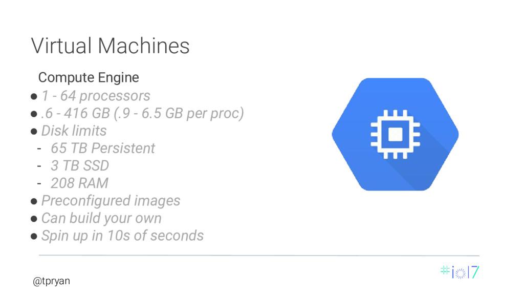 @tpryan Virtual Machines ● 1 - 64 processors ● ...