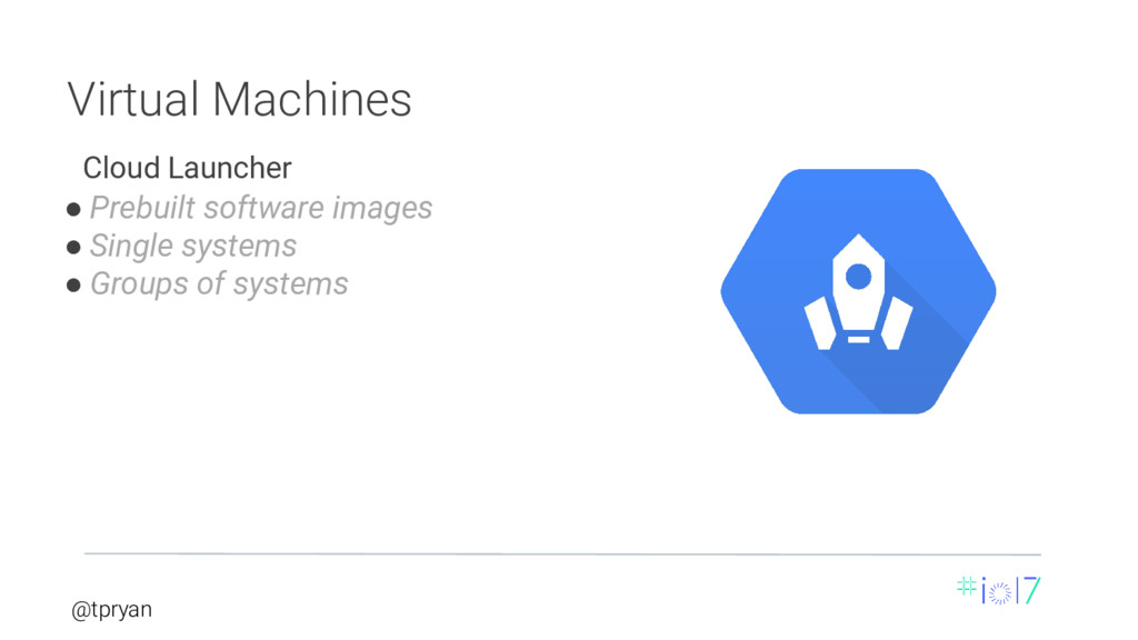 @tpryan Virtual Machines ● Prebuilt software im...