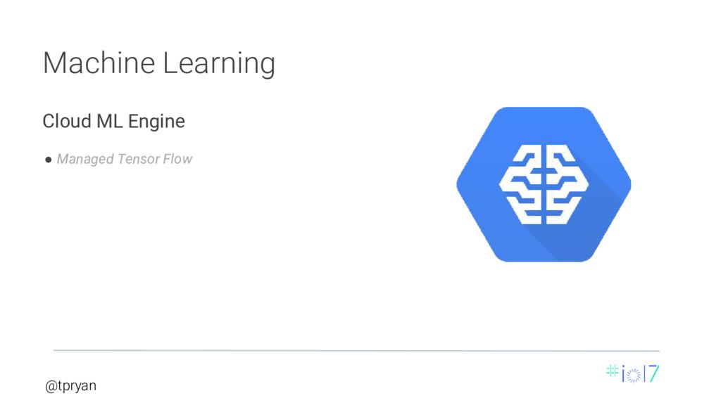 @tpryan Machine Learning ● Managed Tensor Flow ...