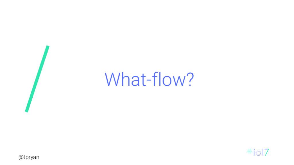 @tpryan What-flow?