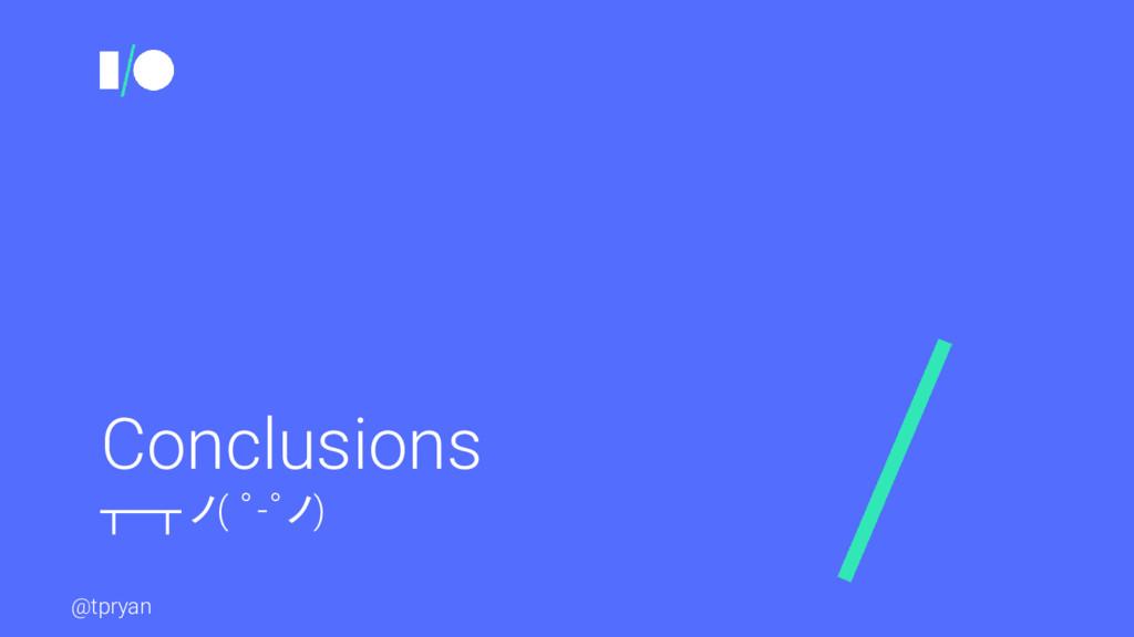 @tpryan Conclusions ┬─┬ ノ( ゜-゜ノ)
