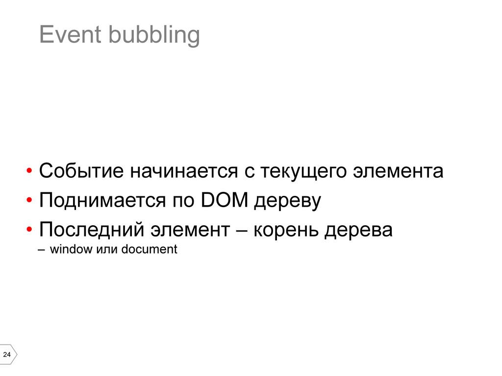 24 Event bubbling • Событие начинается с текущ...