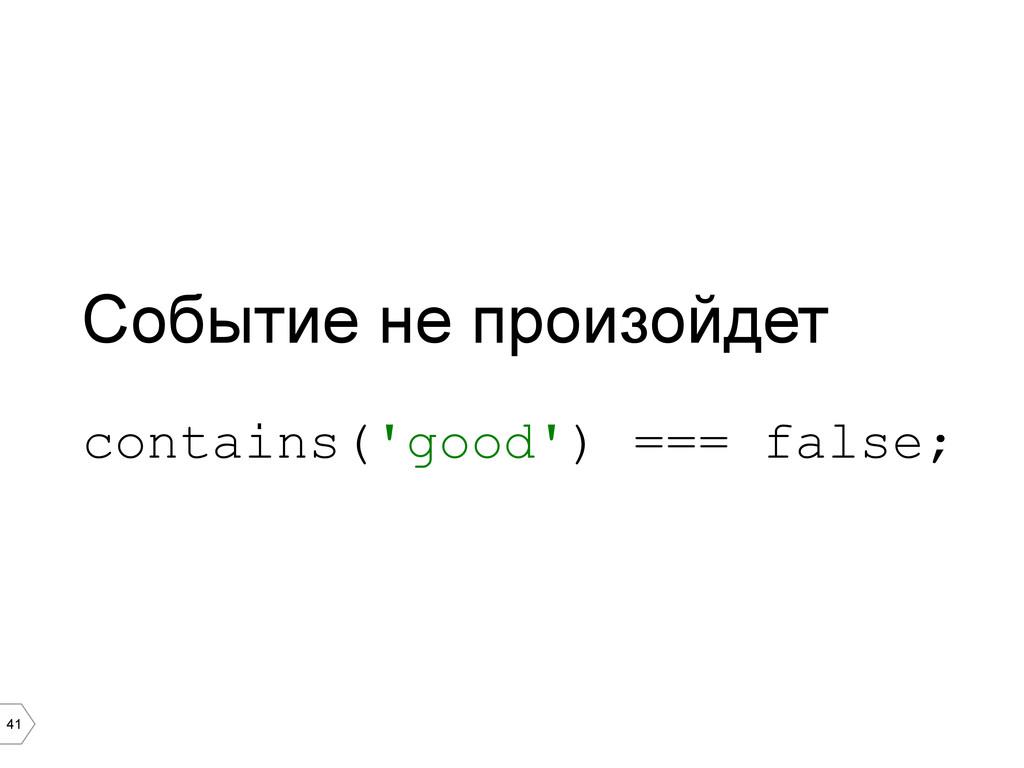 41 Событие не произойдет contains('good') === f...