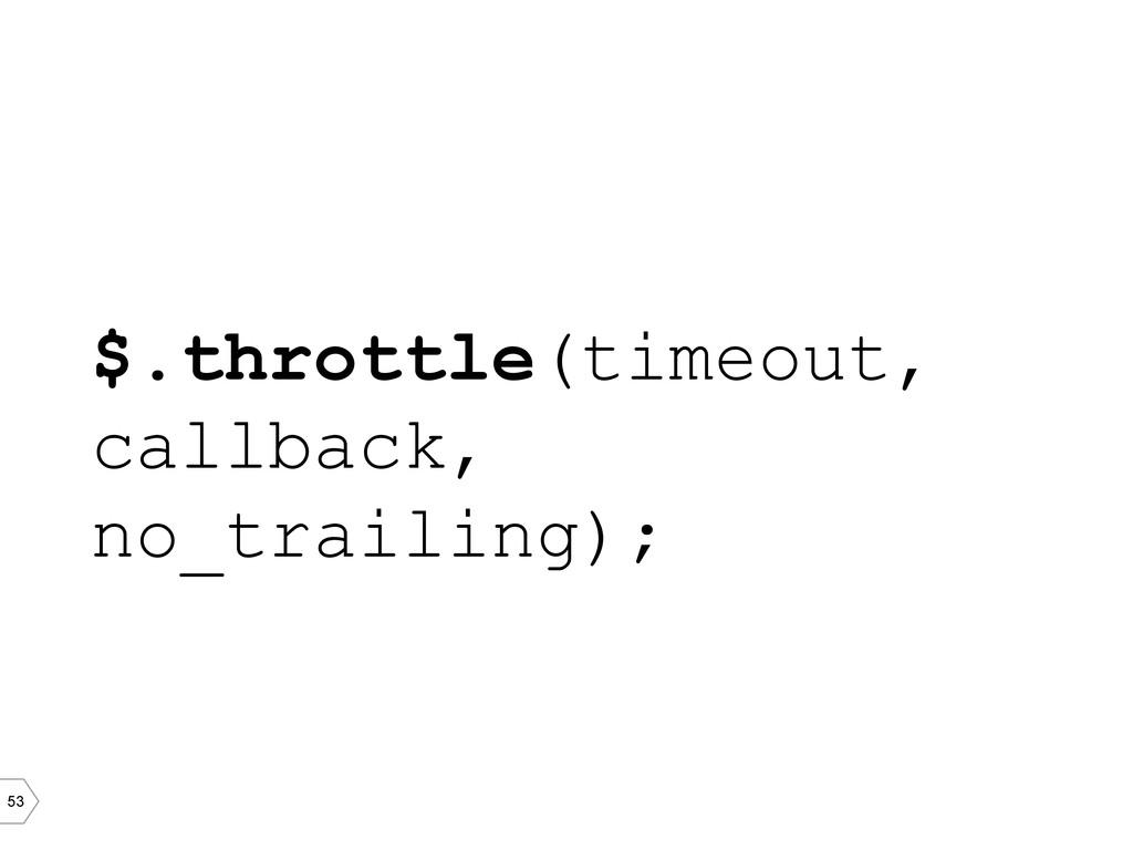 53 $.throttle(timeout, callback, no_trailing);