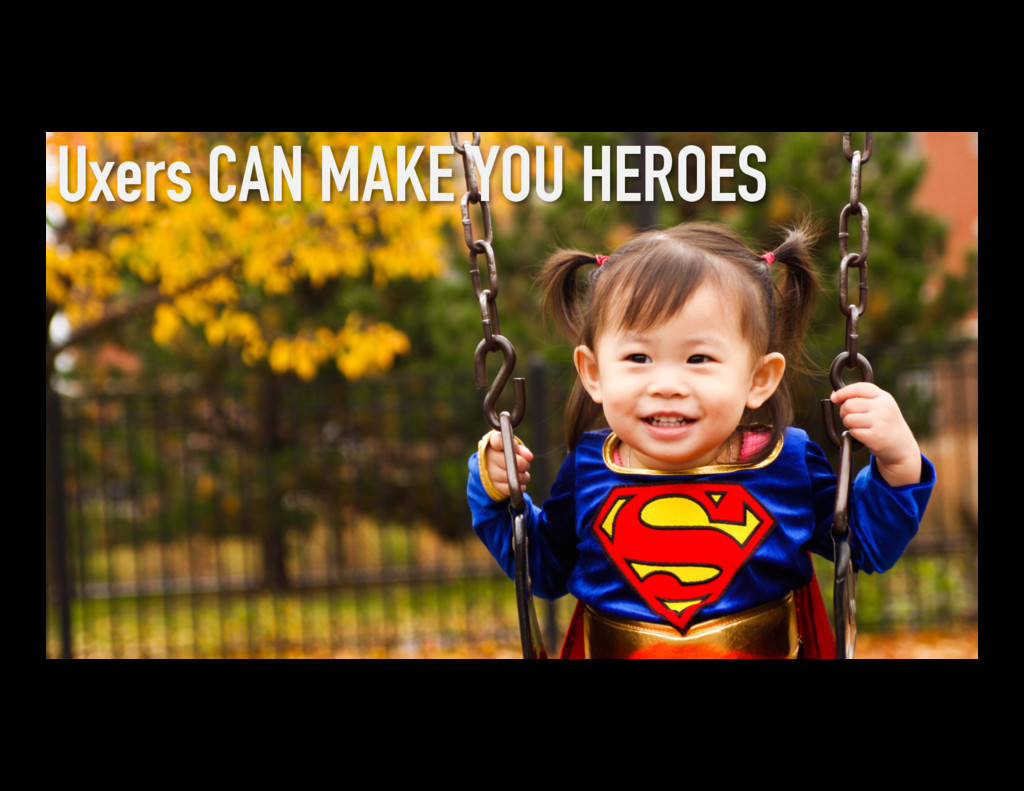 Uxers CAN MAKE YOU HEROES