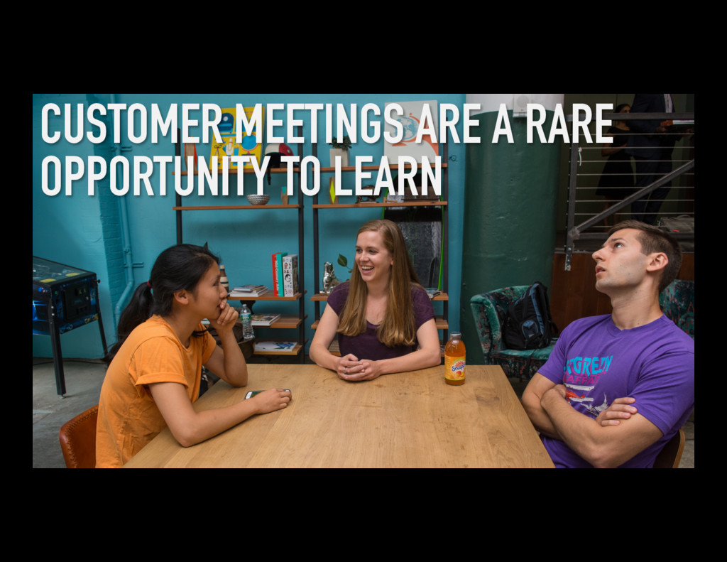 CUSTOMER MEETINGS ARE A RARE OPPORTUNITY TO LEA...