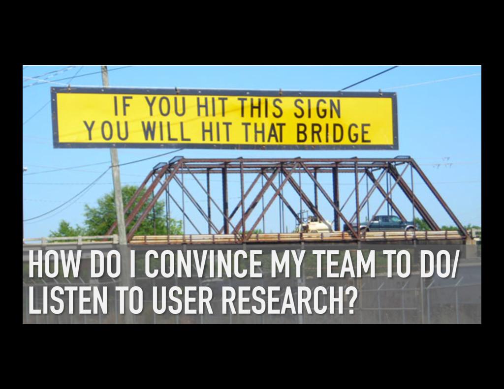 HOW DO I CONVINCE MY TEAM TO DO/ LISTEN TO USER...