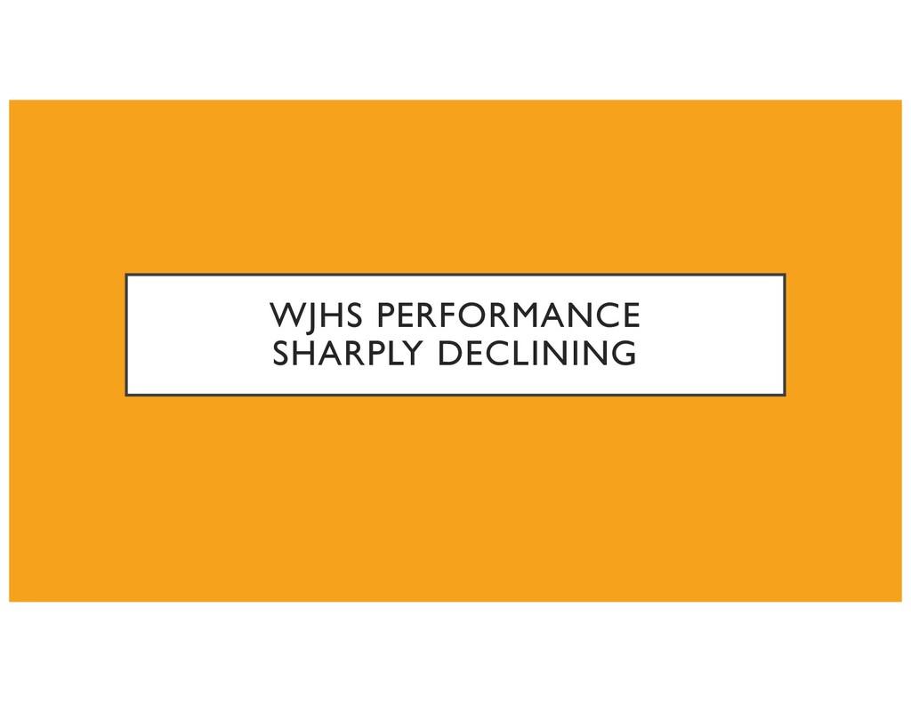 WJHS PERFORMANCE SHARPLY DECLINING