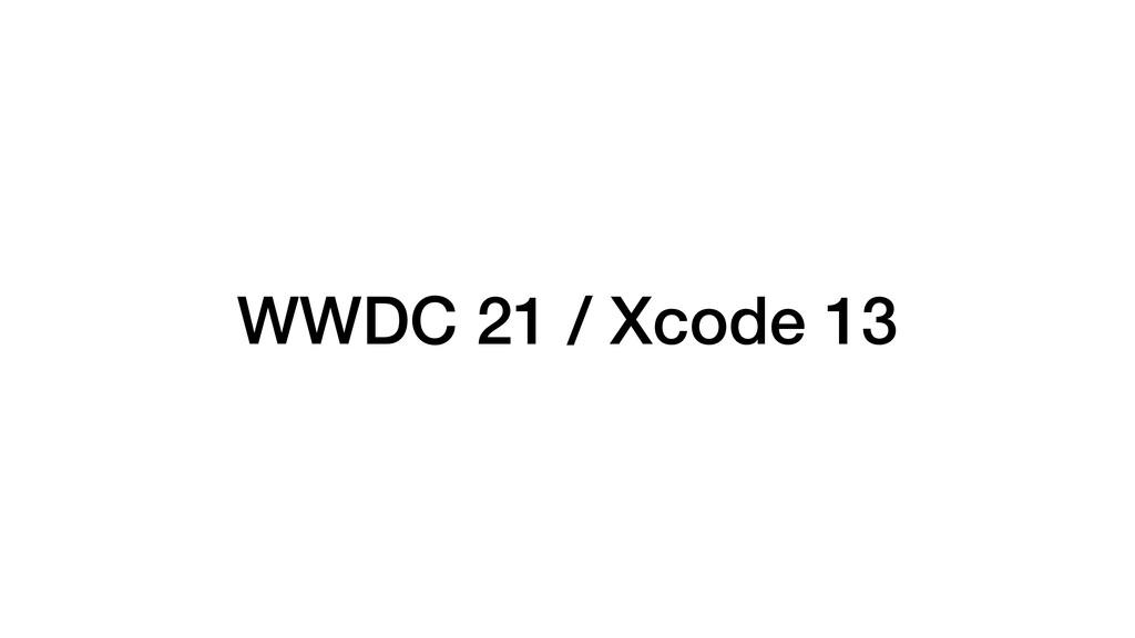 WWDC 21 / Xcode 13