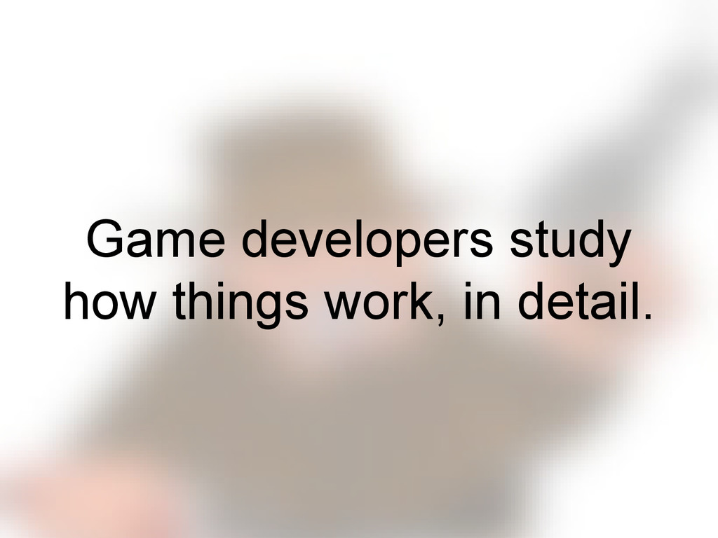 Game developers study how things work, in detai...