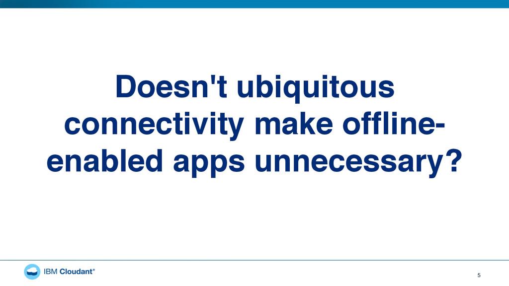 5 Doesn't ubiquitous connectivity make offline- ...