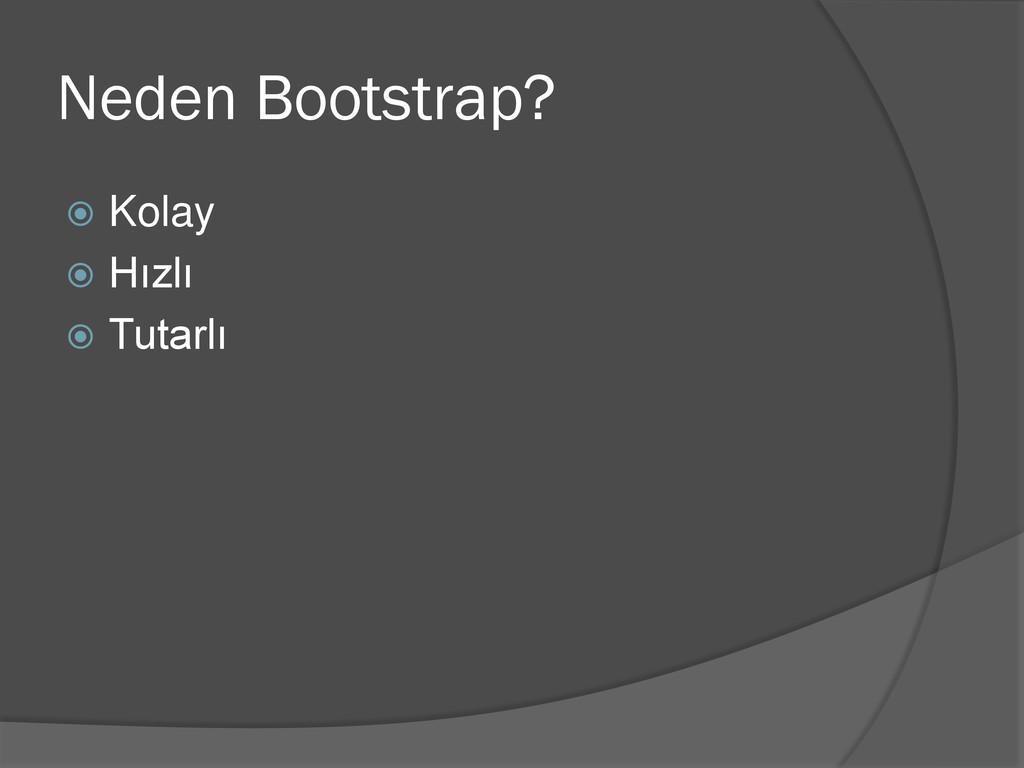 Neden Bootstrap?  Kolay  Hızlı  Tutarlı