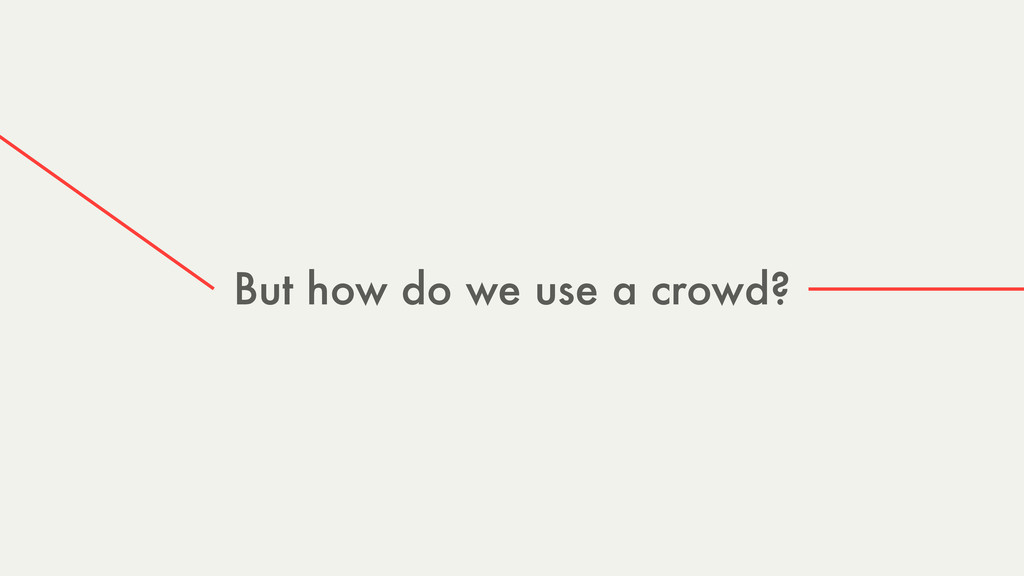 But how do we use a crowd?