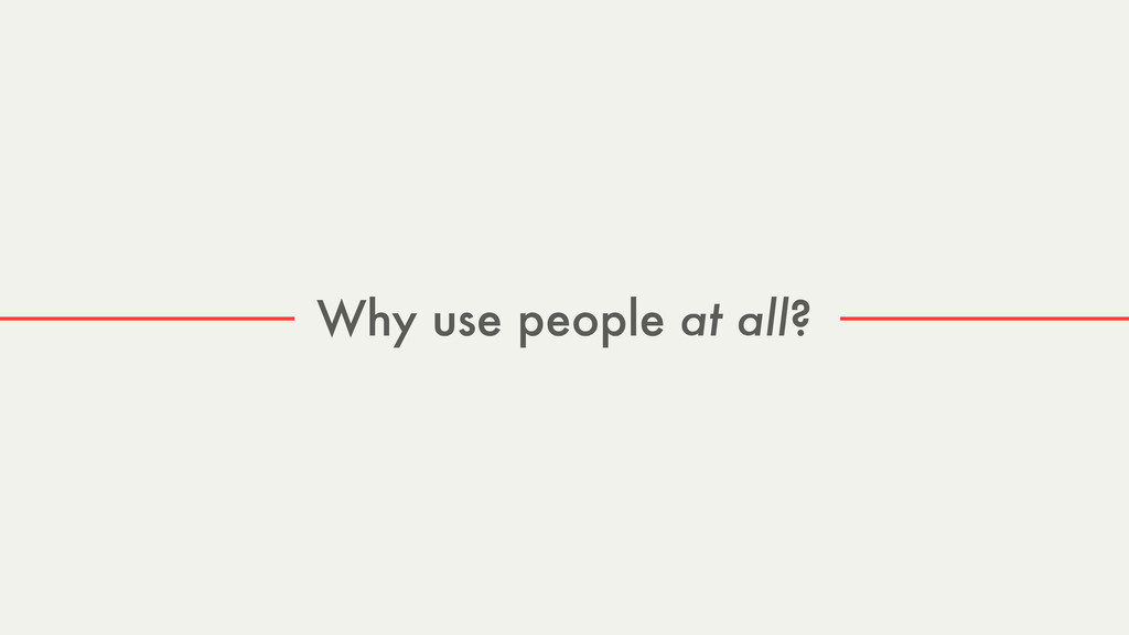 Why use people at all?