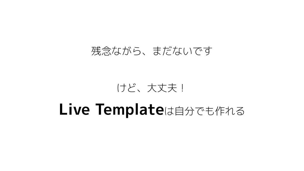 残念ながら、まだないです けど、大丈夫! Live Templateは自分でも作れる