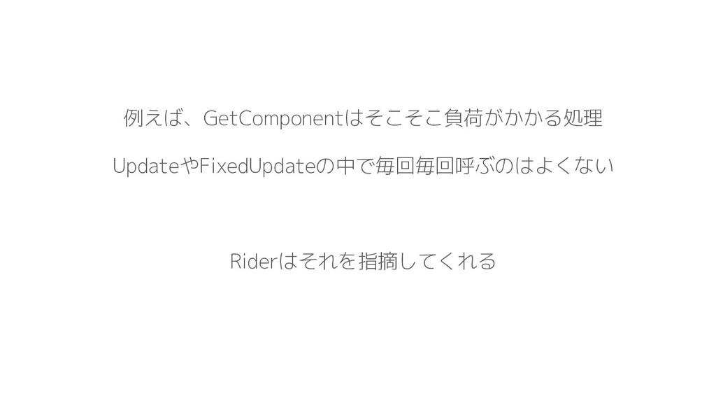 例えば、GetComponentはそこそこ負荷がかかる処理 UpdateやFixedUpdat...
