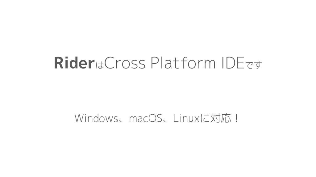 Riderは Cross Platform IDEです Windows、macOS、Linux...
