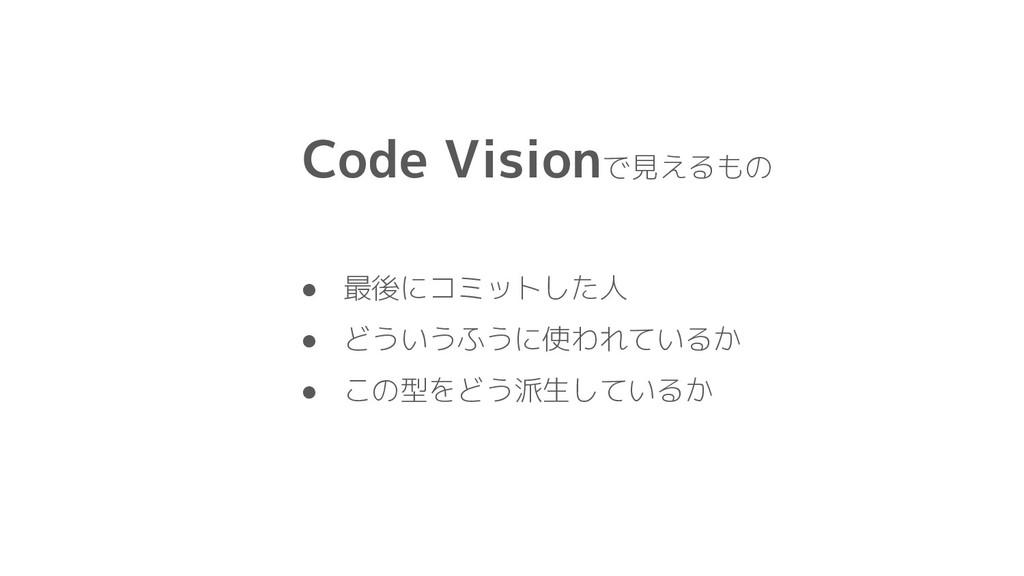 Code Visionで見えるもの ● 最後にコミットした人 ● どういうふうに使われているか...