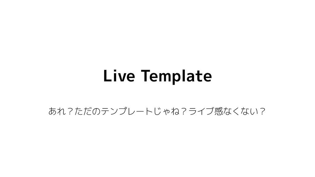 Live Template あれ?ただのテンプレートじゃね?ライブ感なくない?