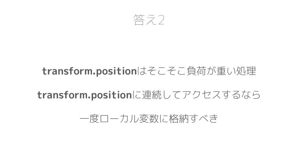 答え2 transform.positionはそこそこ負荷が重い処理 transform.po...