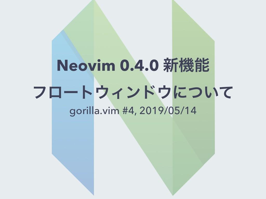 Neovim 0.4.0 ৽ػ ϑϩʔτΟϯυʹ͍ͭͯ gorilla.vim #4, ...