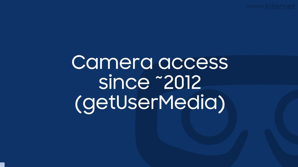 Camera access since ~2012 (getUserMedia)