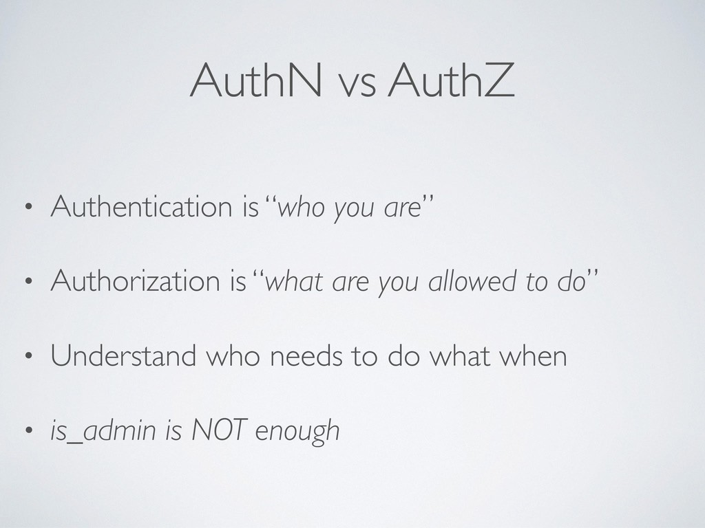 "AuthN vs AuthZ • Authentication is ""who you are..."