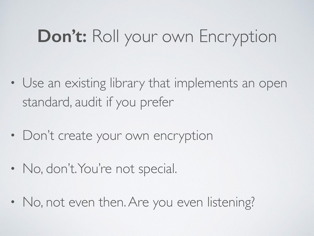 Don't: Roll your own Encryption • Use an existi...