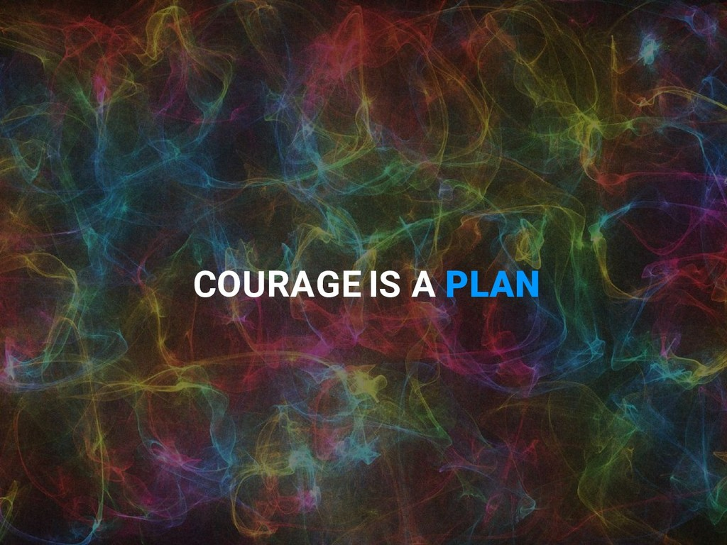 COURAGE IS A PLAN