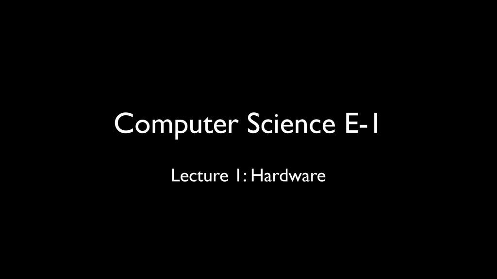 Computer Science E-1 Lecture 1: Hardware
