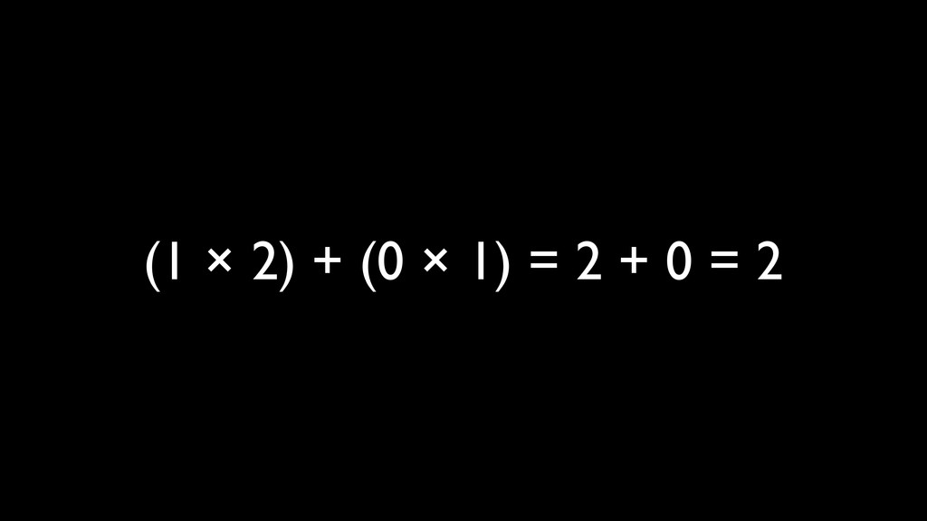 (1 × 2) + (0 × 1) = 2 + 0 = 2