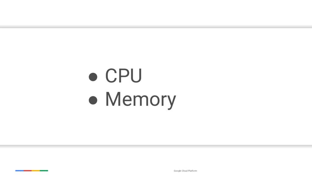 Google Cloud Platform ● CPU ● Memory