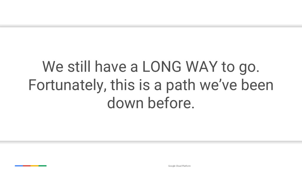 Google Cloud Platform We still have a LONG WAY ...