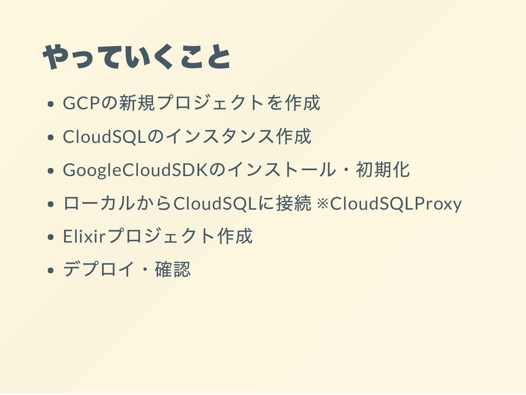 やっていくこと GCP の新規プロジェクトを作成 CloudSQL のインスタンス作成 Goo...