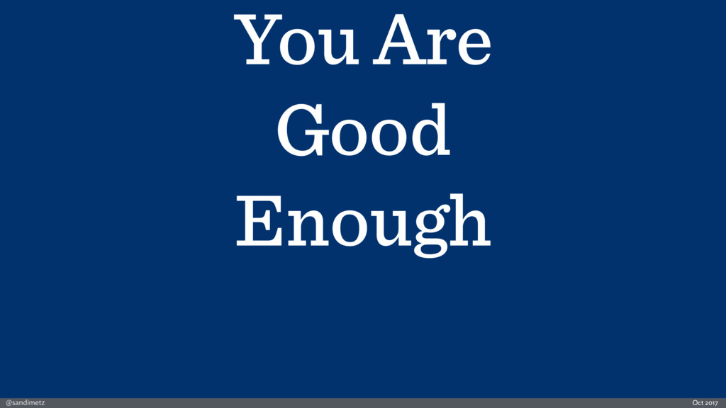 @sandimetz Oct 2017 You Are Good Enough