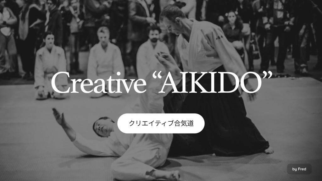 "by Fred ؙٔؒ؎ذ؍ـさ孡麣 Creative ""AIKIDO"""