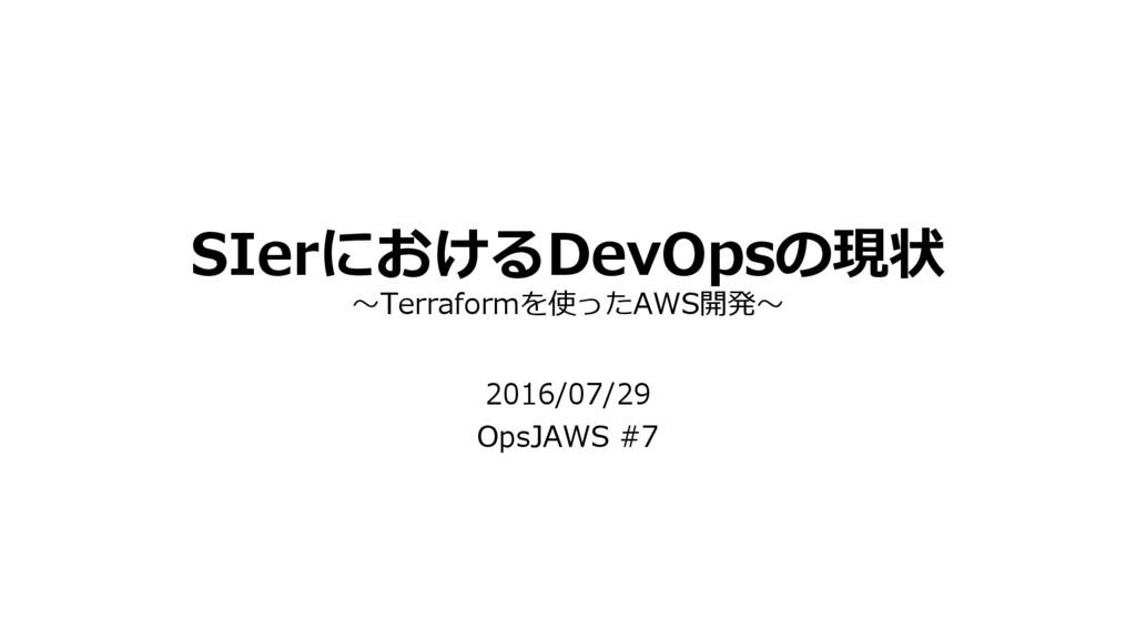 SIerにおけるDevOpsの現状 ~Terraformを使ったAWS開発~ 2016/07/...