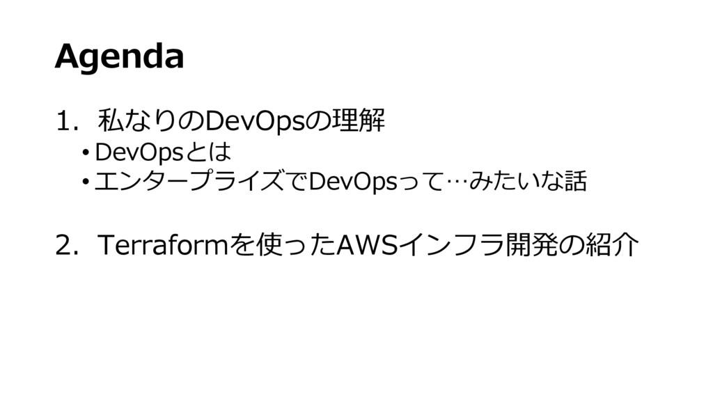 Agenda 1. 私なりのDevOpsの理解 • DevOpsとは • エンタープライズでD...