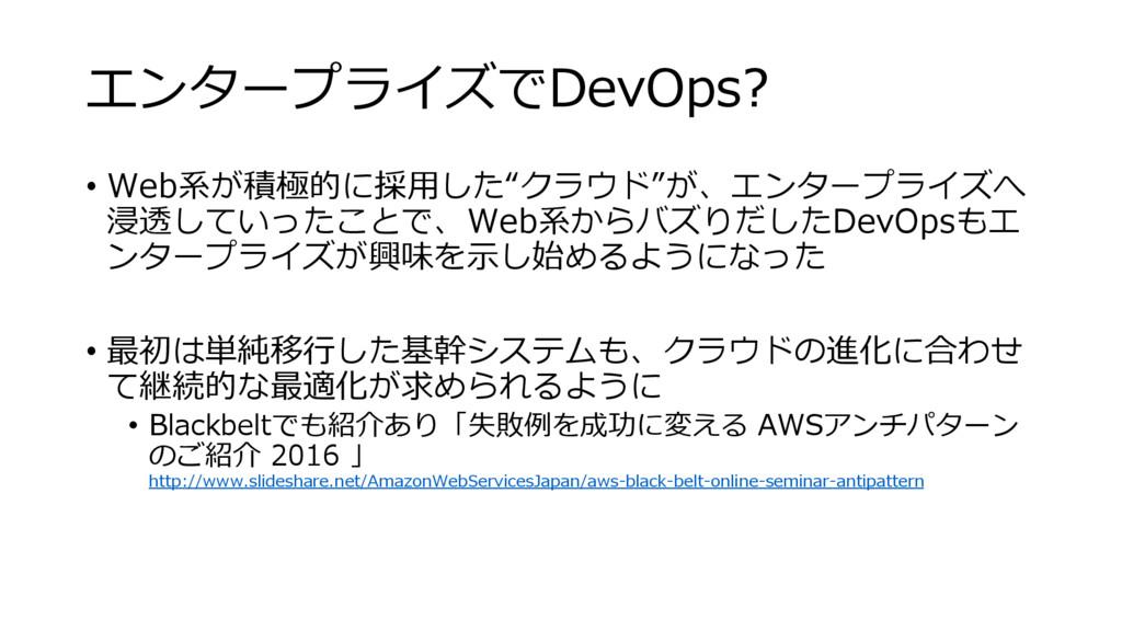 """エンタープライズでDevOps? • Web系が積極的に採用した""""クラウド""""が、エンタープライ..."""