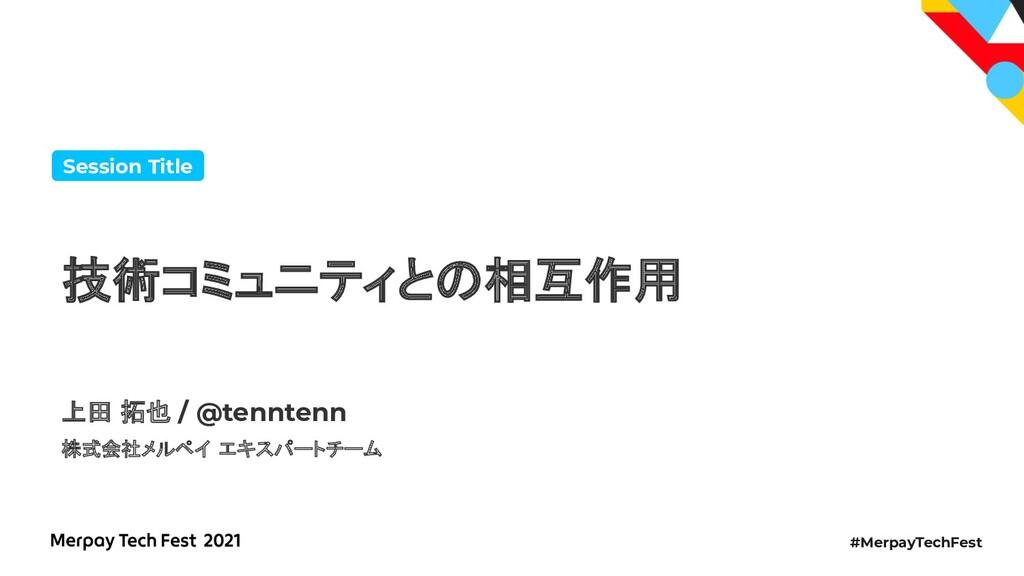 #MerpayTechFest 技術コミュニティと 相互作用 Session Title 上田...