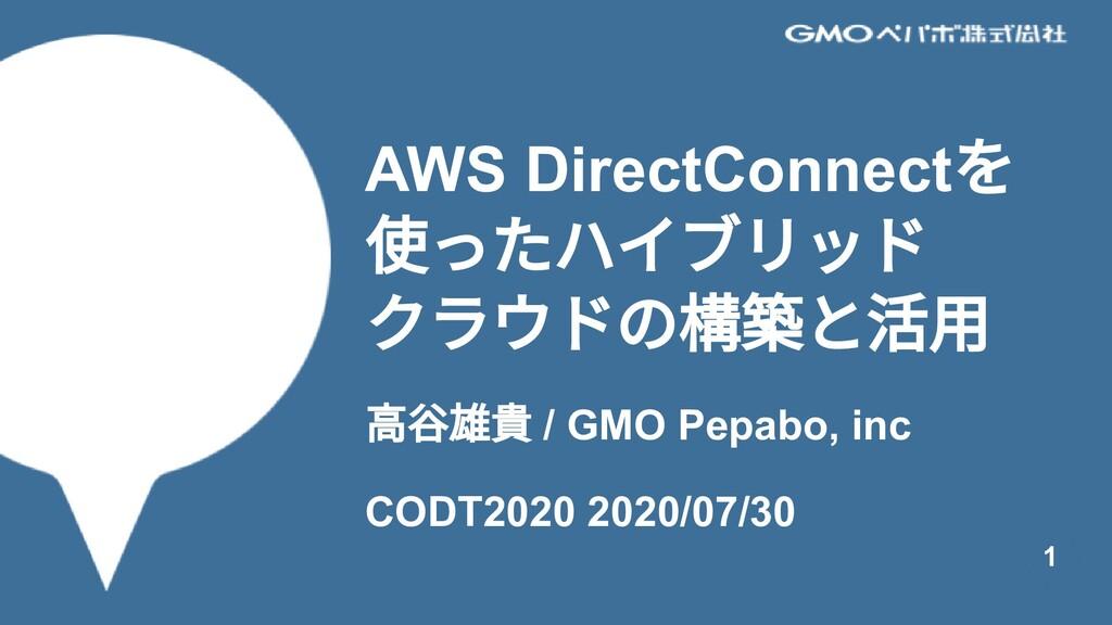 AWS DirectConnect を 使ったハイブリッド クラウドの構築と活⽤ ⾼⾕雄貴 /...