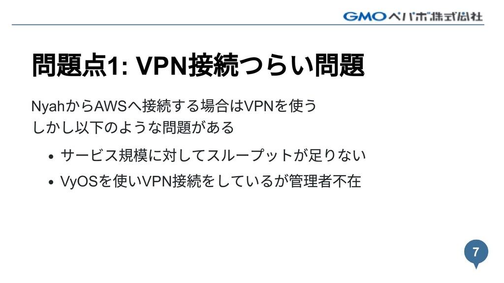 問題点1: VPN 接続つらい問題 Nyah からAWS へ接続する場合はVPN を使う しか...