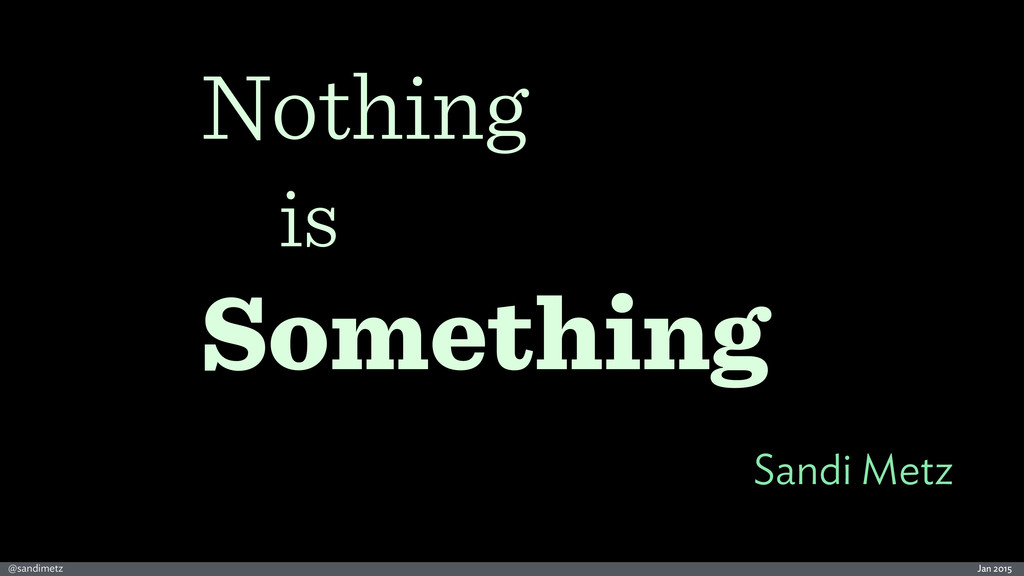Jan 2015 @sandimetz Sandi Metz Nothing is Somet...