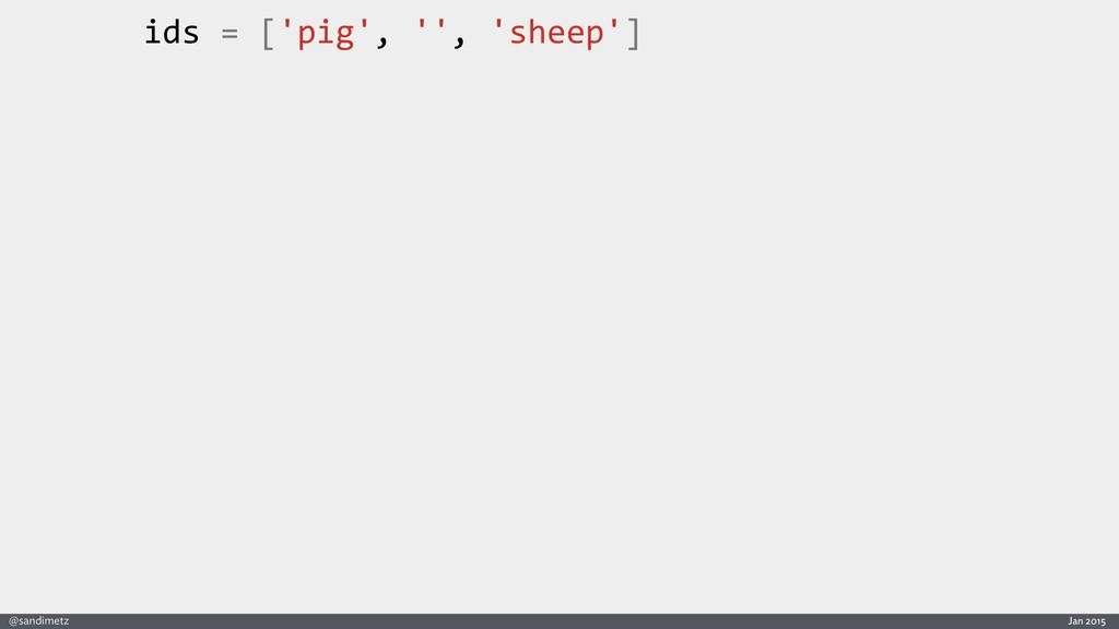 Jan 2015 @sandimetz ids = ['pig', '',...