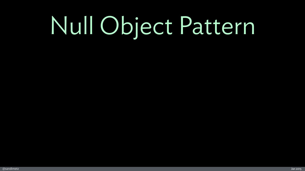 Jan 2015 @sandimetz Null Object Pattern