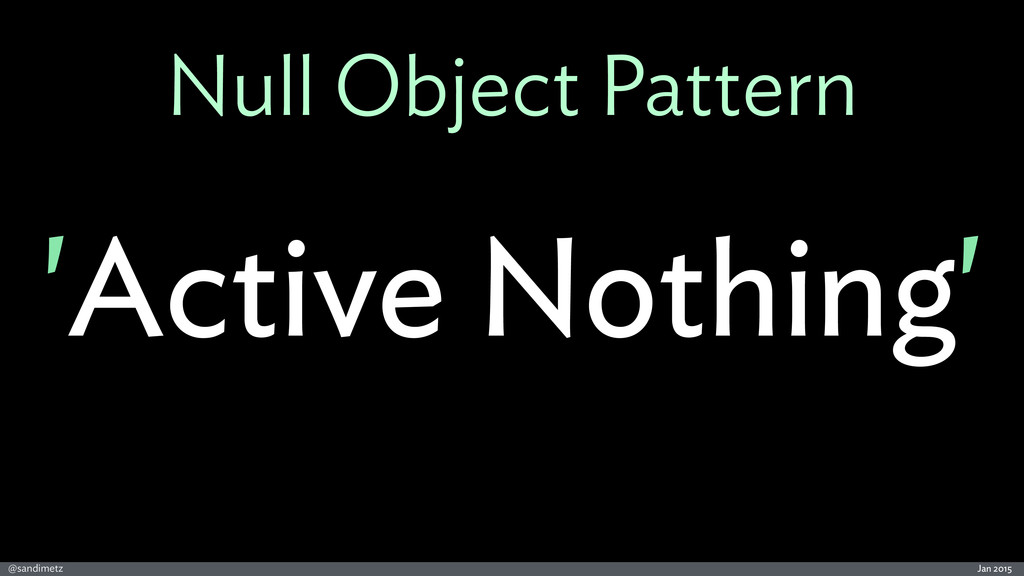 Jan 2015 @sandimetz Null Object Pattern 'Active...