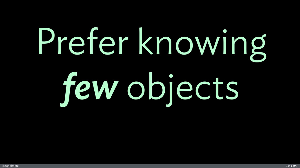 Jan 2015 @sandimetz Prefer knowing few objects