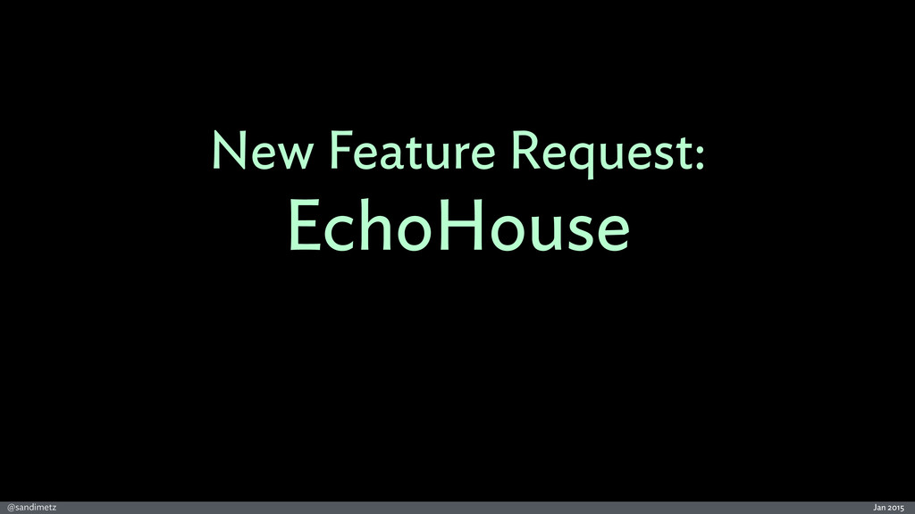 Jan 2015 @sandimetz New Feature Request: EchoHo...
