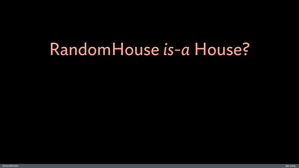 Jan 2015 @sandimetz RandomHouse is-a House?